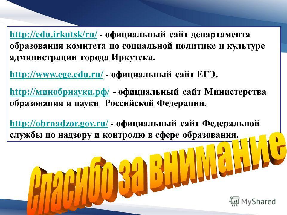 http://edu.irkutsk/ru/http://edu.irkutsk/ru/ - официальный сайт департамента образования комитета по социальной политике и культуре администрации города Иркутска. http://www.ege.edu.ru/http://www.ege.edu.ru/ - официальный сайт ЕГЭ. http://минобрнауки