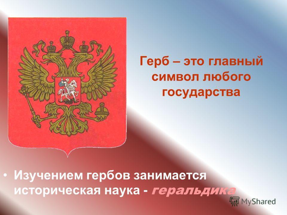 Герб – это главный символ любого государства Изучением гербов занимается историческая наука - геральдика