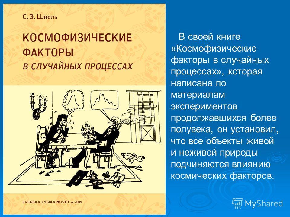 В своей книге «Космофизические факторы в случайных процессах», которая написана по материалам экспериментов продолжавшихся более полувека, он установил, что все объекты живой и неживой природы подчиняются влиянию космических факторов.