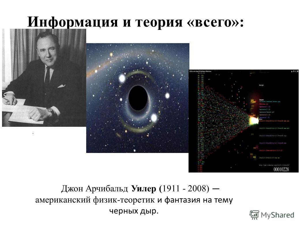 Информация и теория «всего»:. Джон Арчибальд Уилер (1911 - 2008) американский физик-теоретик и фантазия на тему черных дыр.