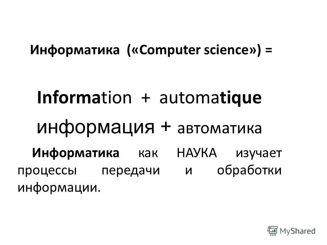 Информатика («Сomputer science») = Information + automatique информация + автоматика Инфоpматика как НАУКА изучает процессы передачи и обработки информации.