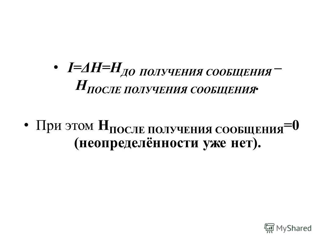 I=ΔH=H ДО ПОЛУЧЕНИЯ СООБЩЕНИЯ – H ПОСЛЕ ПОЛУЧЕНИЯ СООБЩЕНИЯ. При этом H ПОСЛЕ ПОЛУЧЕНИЯ СООБЩЕНИЯ =0 (неопределённости уже нет).