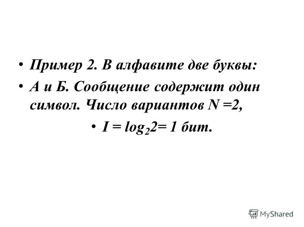 Пример 2. В алфавите две буквы: А и Б. Сообщение содержит один символ. Число вариантов N =2, I = log 2 2= 1 бит.