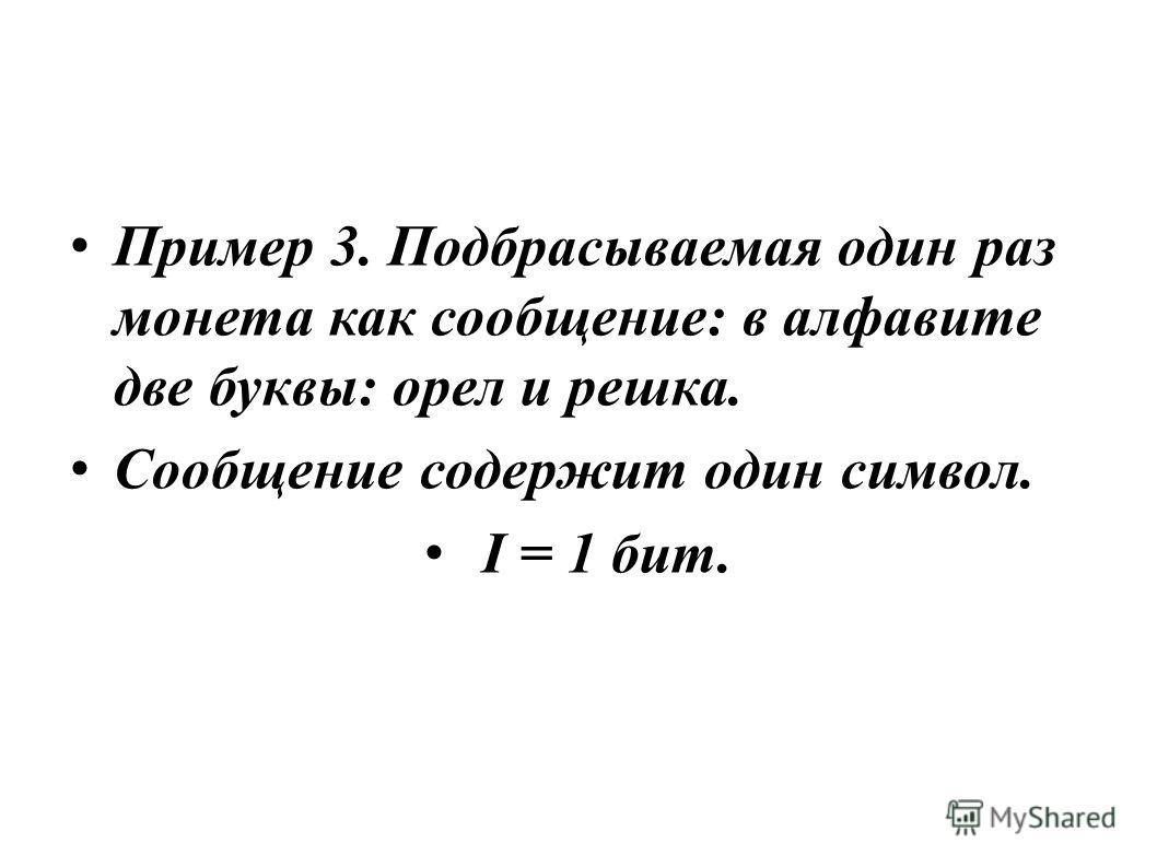 Пример 3. Подбрасываемая один раз монета как сообщение: в алфавите две буквы: орел и решка. Сообщение содержит один символ. I = 1 бит.