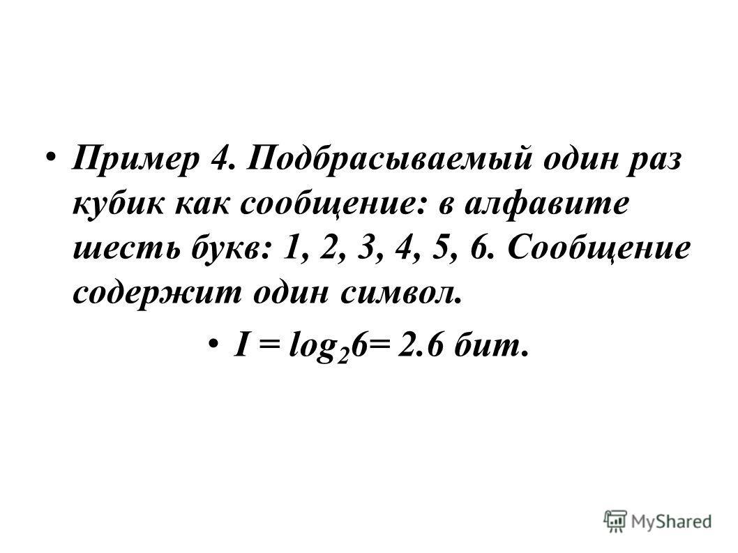 Пример 4. Подбрасываемый один раз кубик как сообщение: в алфавите шесть букв: 1, 2, 3, 4, 5, 6. Сообщение содержит один символ. I = log 2 6= 2.6 бит.