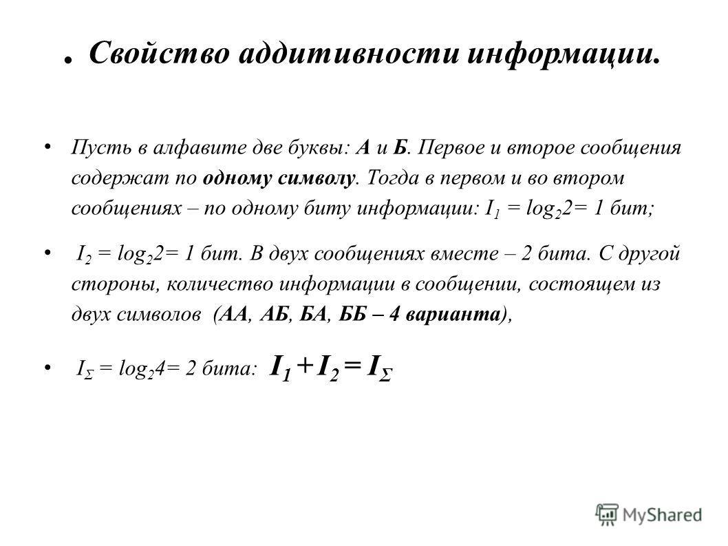 . Свойство аддитивности информации. Пусть в алфавите две буквы: А и Б. Первое и второе сообщения содержат по одному символу. Тогда в первом и во втором сообщениях – по одному биту информации: I 1 = log 2 2= 1 бит; I 2 = log 2 2= 1 бит. В двух сообщен
