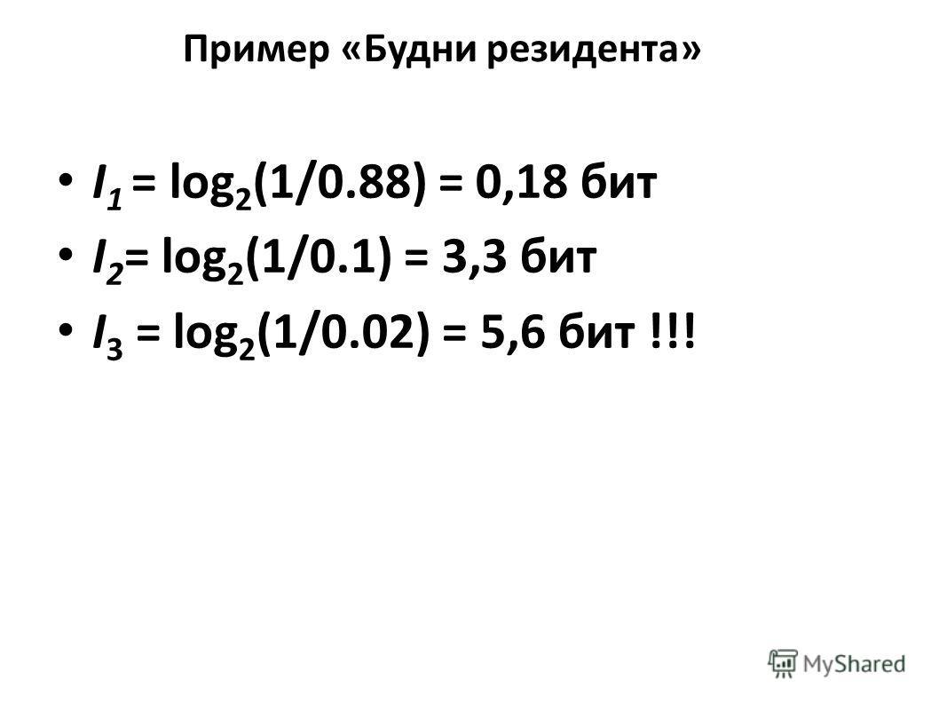 Пример «Будни резидента» I 1 = log 2 (1/0.88) = 0,18 бит I 2 = log 2 (1/0.1) = 3,3 бит I 3 = log 2 (1/0.02) = 5,6 бит !!!