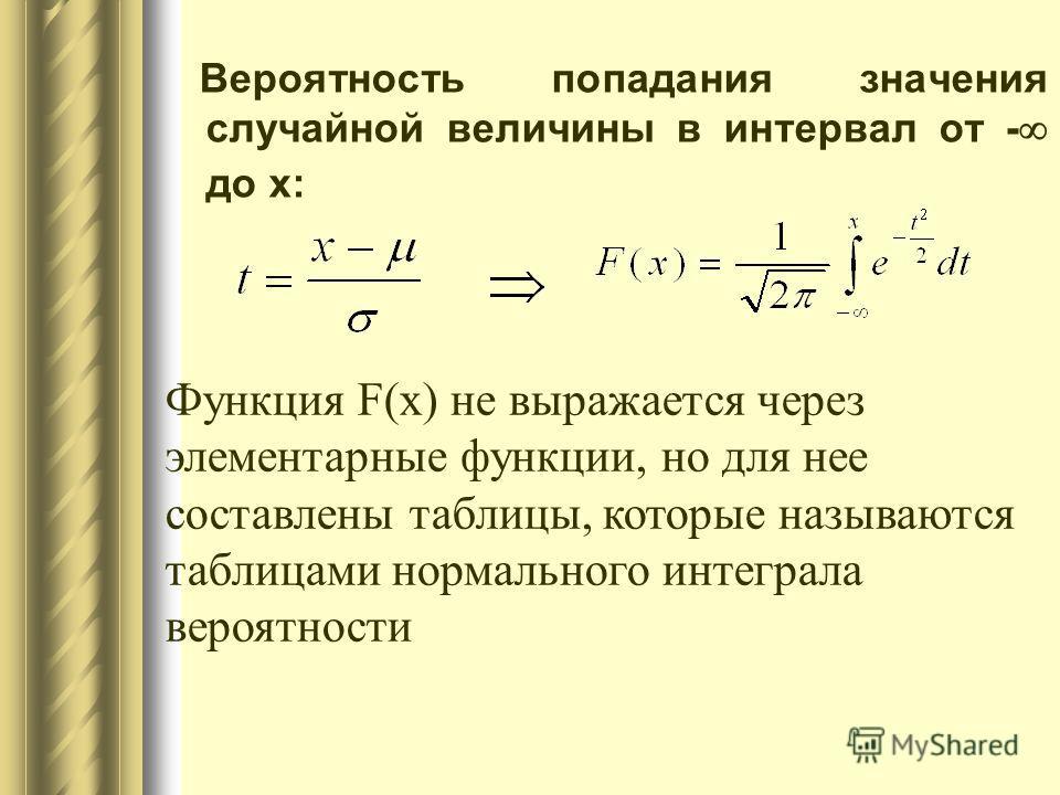 Вероятность попадания значения случайной величины в интервал от - до x: Функция F(x) не выражается через элементарные функции, но для нее составлены таблицы, которые называются таблицами нормального интеграла вероятности