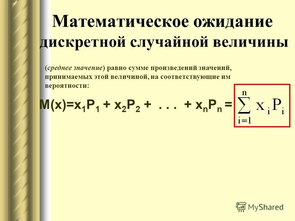 Математическое ожидание дискретной случайной величины (среднее значение) равно сумме произведений значений, принимаемых этой величиной, на соответствующие им вероятности: М(x)=x 1 Р 1 + x 2 Р 2 +... + x n P n =