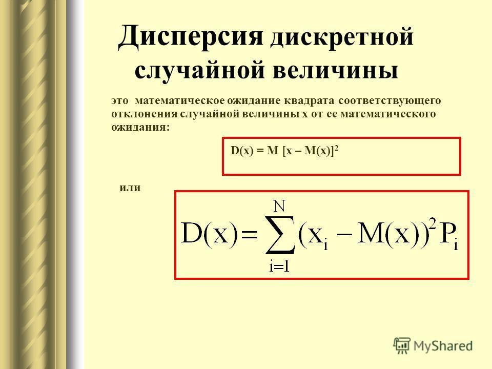 Дисперсия дискретной случайной величины это математическое ожидание квадрата соответствующего отклонения случайной величины x от ее математического ожидания: D(x) = M [x – M(x)] 2 или