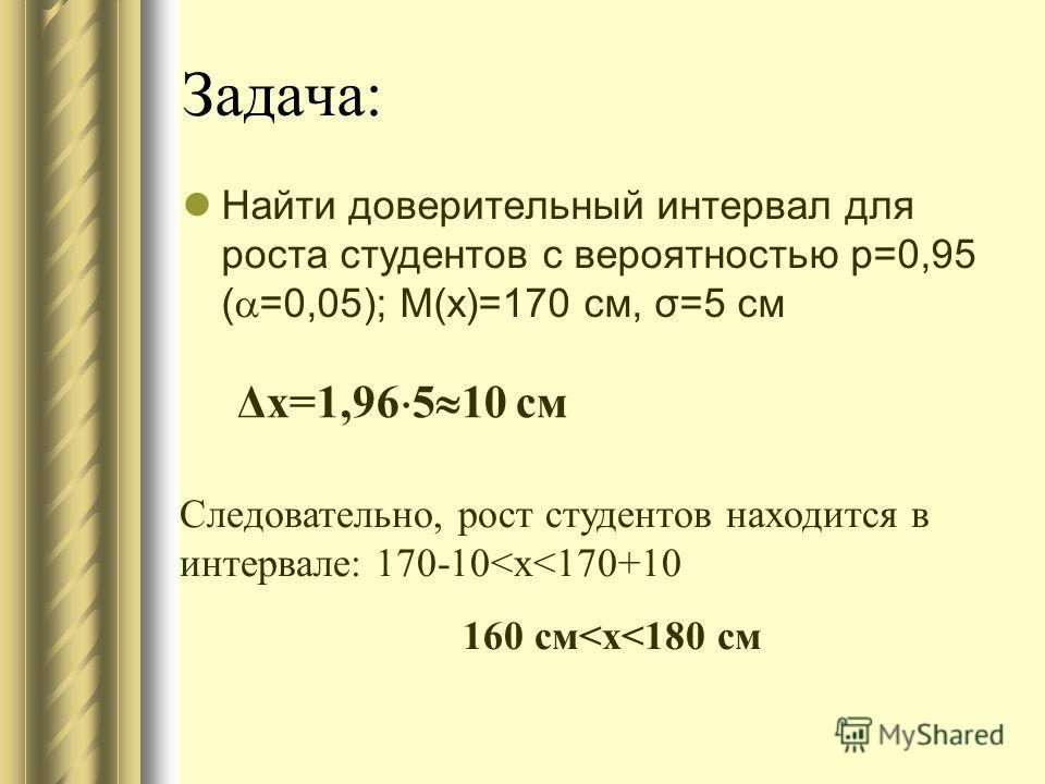 Задача: Найти доверительный интервал для роста студентов с вероятностью p=0,95 ( =0,05); M(x)=170 см, σ=5 см Δх=1,96 5 10 см Следовательно, рост студентов находится в интервале: 170-10
