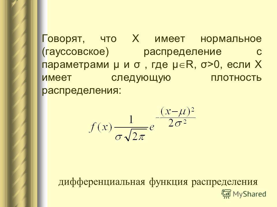 Говорят, что X имеет нормальное (гауссовское) распределение с параметрами μ и σ, где μ R, σ>0, если X имеет следующую плотность распределения: дифференциальная функция распределения