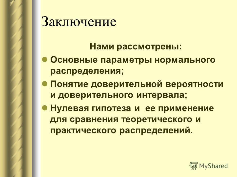Заключение Нами рассмотрены: Основные параметры нормального распределения; Понятие доверительной вероятности и доверительного интервала; Нулевая гипотеза и ее применение для сравнения теоретического и практического распределений.
