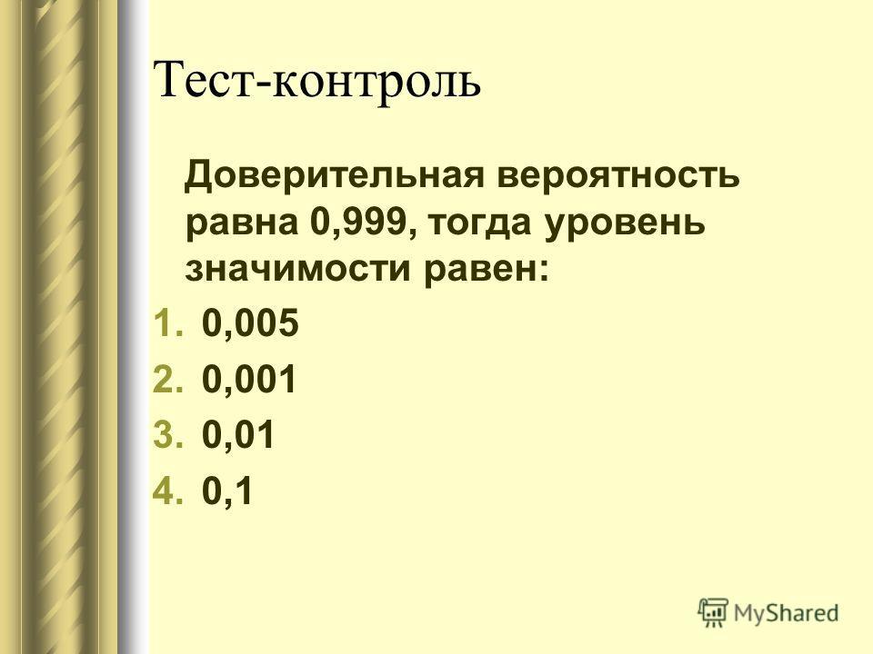 Тест-контроль Доверительная вероятность равна 0,999, тогда уровень значимости равен: 1.0,005 2.0,001 3.0,01 4.0,1