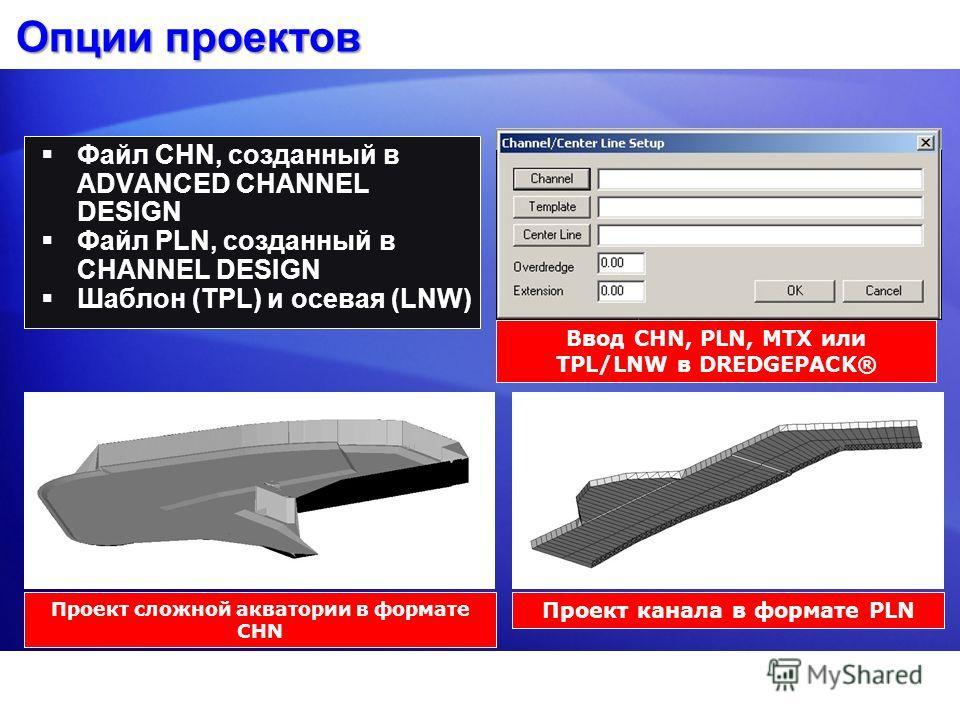 Опции проектов Файл CHN, созданный в ADVANCED CHANNEL DESIGN Файл PLN, созданный в CHANNEL DESIGN Шаблон (TPL) и осевая (LNW) Проект сложной акватории в формате CHN Проект канала в формате PLN Ввод CHN, PLN, MTX или TPL/LNW в DREDGEPACK®