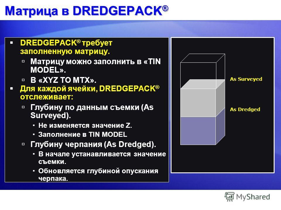 Матрица в DREDGEPACK ® DREDGEPACK ® требует заполненную матрицу. Матрицу можно заполнить в «TIN MODEL». В «XYZ TO MTX». Для каждой ячейки, DREDGEPACK ® отслеживает: Глубину по данным съемки (As Surveyed). Не изменяется значение Z. Заполнение в TIN MO