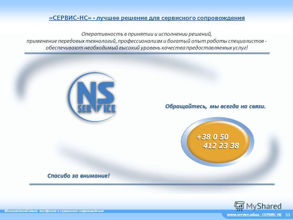 10 www.service.nd.ua - СЕРВИС-НС Многолетний опыт внедрения и сервисного сопровождения «CЕРВИС-НС» - лучшее решение для сервисного сопровождения Спасибо за внимание! Обращайтесь, мы всегда на связи. Оперативность в принятии и исполнении решений, прим