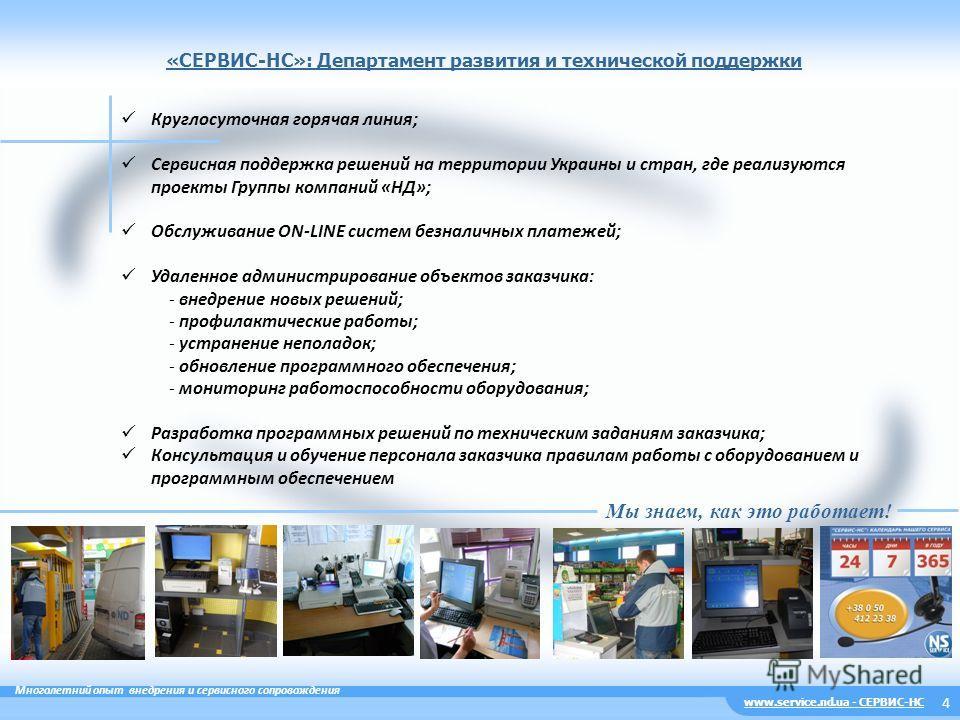 «CЕРВИС-НС»: Департамент развития и технической поддержки 4 Круглосуточная горячая линия; Сервисная поддержка решений на территории Украины и стран, где реализуются проекты Группы компаний «НД»; Обслуживание ON-LINE систем безналичных платежей; Удале
