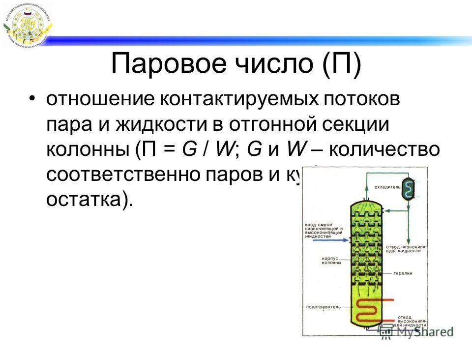 Паровое число (П) отношение контактируемых потоков пара и жидкости в отгонной секции колонны (П = G / W; G и W – количество соответственно паров и кубового остатка).