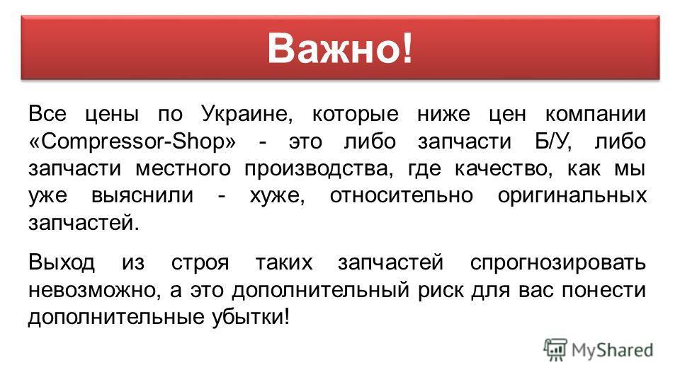 Важно! Все цены по Украине, которые ниже цен компании «Compressor-Shop» - это либо запчасти Б/У, либо запчасти местного производства, где качество, как мы уже выяснили - хуже, относительно оригинальных запчастей. Выход из строя таких запчастей спрогн