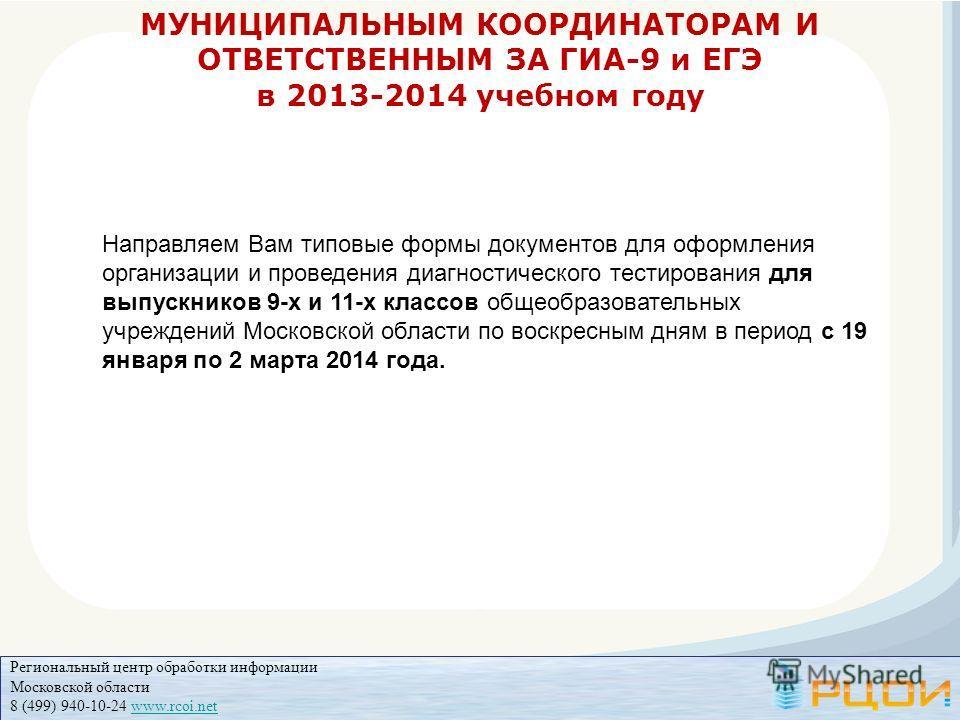 Региональный центр обработки информации Московской области 8 (499) 940-10-24 www.rcoi.netwww.rcoi.net МУНИЦИПАЛЬНЫМ КООРДИНАТОРАМ И ОТВЕТСТВЕННЫМ ЗА ГИА-9 и ЕГЭ в 2013-2014 учебном году Направляем Вам типовые формы документов для оформления организац