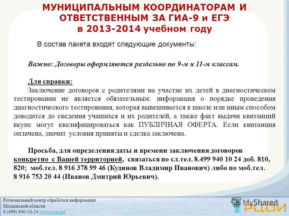 Региональный центр обработки информации Московской области 8 (499) 940-10-24 www.rcoi.netwww.rcoi.net МУНИЦИПАЛЬНЫМ КООРДИНАТОРАМ И ОТВЕТСТВЕННЫМ ЗА ГИА-9 и ЕГЭ в 2013-2014 учебном году В состав пакета входят следующие документы: Важно: Договоры офор