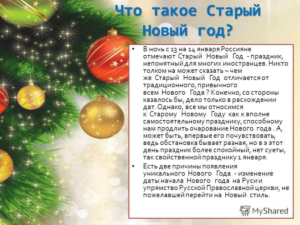 Что такое Старый Новый год? В ночь с 13 на 14 января Россияне отмечают Старый Новый Год - праздник, непонятный для многих иностранцев. Никто толком на может сказать – чем же Старый Новый Год отличается от традиционного, привычного всем Нового Года ?