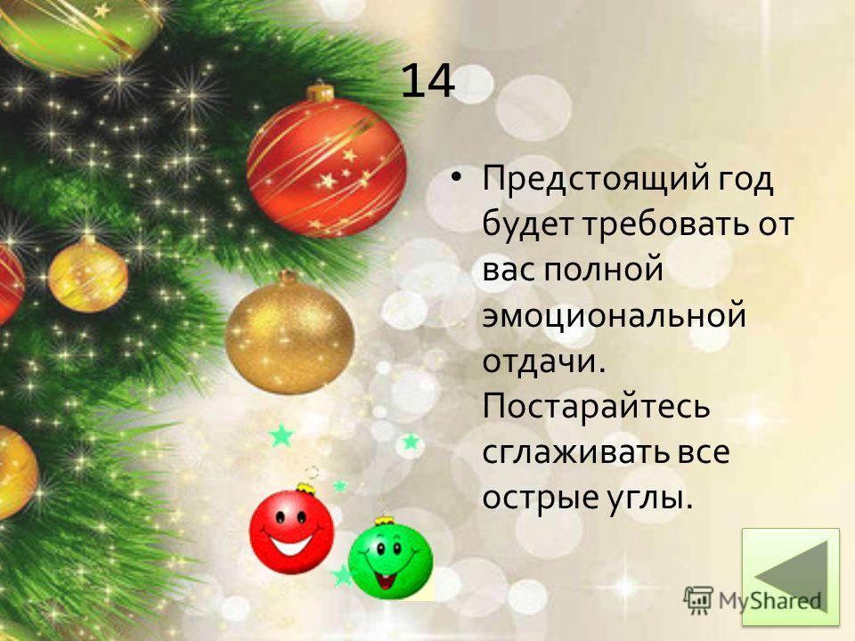 14 Предстоящий год будет требовать от вас полной эмоциональной отдачи. Постарайтесь сглаживать все острые углы.