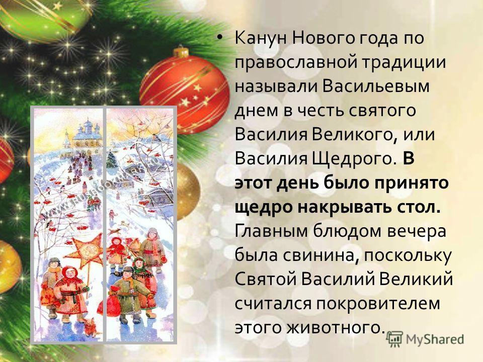 Канун Нового года по православной традиции называли Васильевым днем в честь святого Василия Великого, или Василия Щедрого. В этот день было принято щедро накрывать стол. Главным блюдом вечера была свинина, поскольку Святой Василий Великий считался по