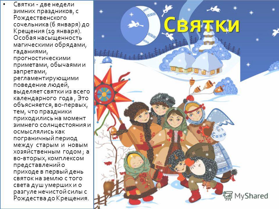 Святки Святки - две недели зимних праздников, с Рождественского сочельника (6 января) до Крещения (19 января). Особая насыщенность магическими обрядами, гаданиями, прогностическими приметами, обычаями и запретами, регламентирующими поведение людей, в