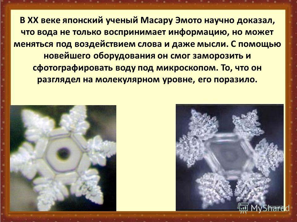 В XX веке японский ученый Масару Эмото научно доказал, что вода не только воспринимает информацию, но может меняться под воздействием слова и даже мысли. С помощью новейшего оборудования он смог заморозить и сфотографировать воду под микроскопом. То,