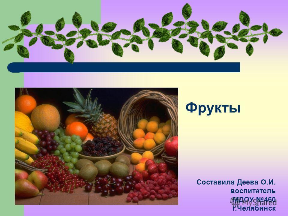Фрукты Составила Деева О.И. воспитатель МДОУ 460 г.Челябинск