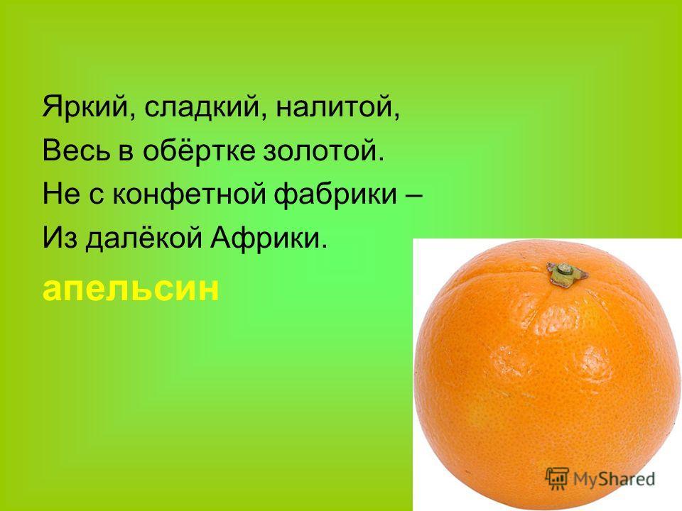 Яркий, сладкий, налитой, Весь в обёртке золотой. Не с конфетной фабрики – Из далёкой Африки. апельсин