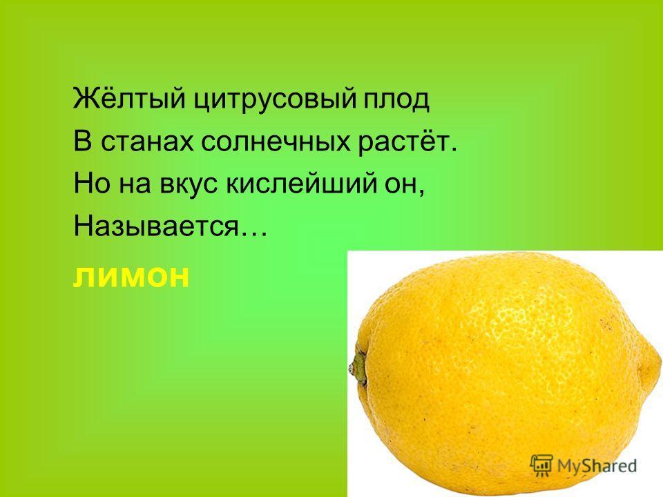 Жёлтый цитрусовый плод В станах солнечных растёт. Но на вкус кислейший он, Называется… лимон