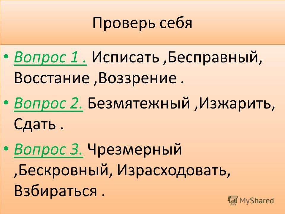 вопросы Вопрос 1. И..писать,Бе..правный,Во..стание. Вопрос 2. Бе..мятежный,И..жарить..дать,В..дохну ть. Вопрос 3. Чре..мерный,Бе..кровный,И..расходовать, В..бираться. Вопрос 1. И..писать,Бе..правный,Во..стание. Вопрос 2. Бе..мятежный,И..жарить..дать,
