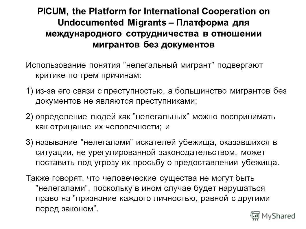 PICUM, the Platform for International Cooperation on Undocumented Migrants – Платформа для международного сотрудничества в отношении мигрантов без документов Использование понятия нелегальный мигрант подвергают критике по трем причинам: 1) из-за его