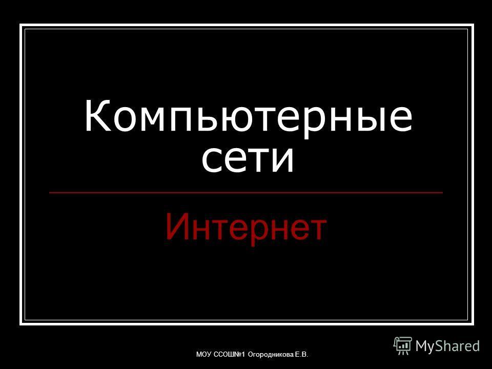 МОУ ССОШ1 Огородникова Е.В. Компьютерные сети Интернет