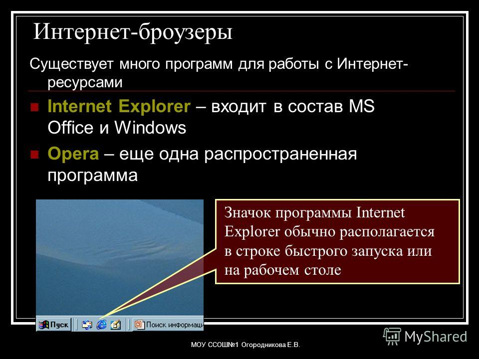 МОУ ССОШ1 Огородникова Е.В. Интернет-броузеры Существует много программ для работы с Интернет- ресурсами Internet Explorer – входит в состав MS Office и Windows Opera – еще одна распространенная программа Значок программы Internet Explorer обычно рас