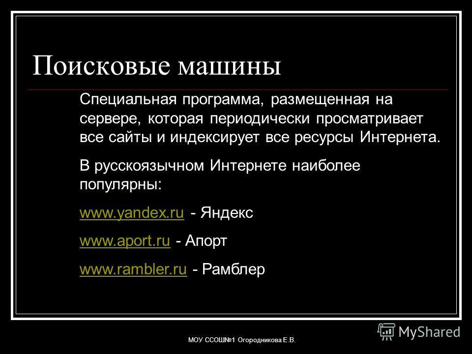 МОУ ССОШ1 Огородникова Е.В. Поисковые машины Специальная программа, размещенная на сервере, которая периодически просматривает все сайты и индексирует все ресурсы Интернета. В русскоязычном Интернете наиболее популярны: www.yandex.ruwww.yandex.ru - Я