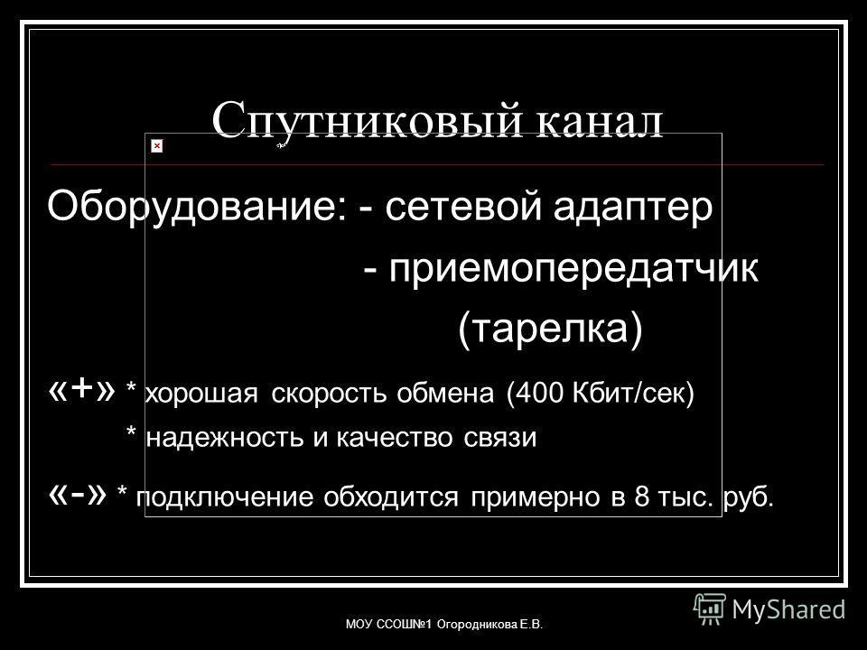 МОУ ССОШ1 Огородникова Е.В. Спутниковый канал Оборудование: - сетевой адаптер - приемопередатчик (тарелка) «+» * хорошая скорость обмена (400 Кбит/сек) * надежность и качество связи «-» * подключение обходится примерно в 8 тыс. руб.