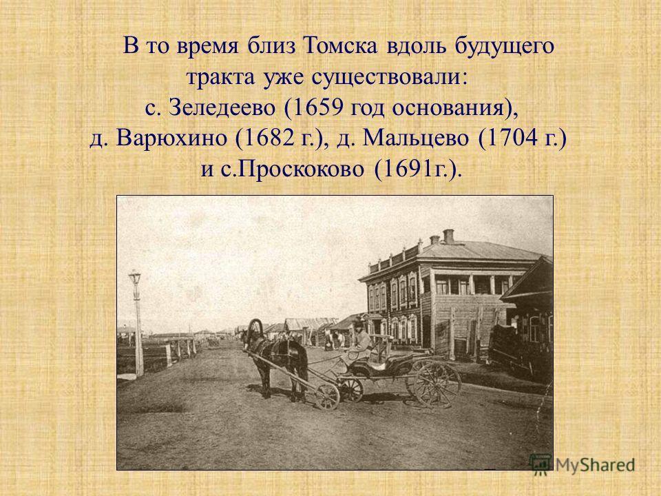 В то время близ Томска вдоль будущего тракта уже существовали: с. Зеледеево (1659 год основания), д. Варюхино (1682 г.), д. Мальцево (1704 г.) и с.Проскоково (1691г.).