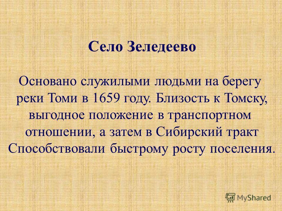 Село Зеледеево Основано служилыми людьми на берегу реки Томи в 1659 году. Близость к Томску, выгодное положение в транспортном отношении, а затем в Сибирский тракт Способствовали быстрому росту поселения.