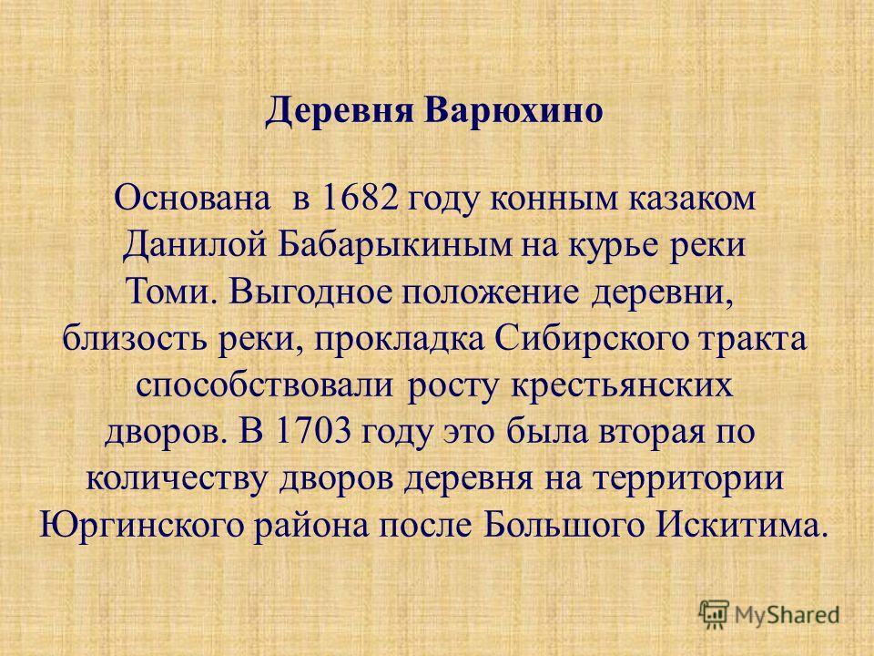 Деревня Варюхино Основана в 1682 году конным казаком Данилой Бабарыкиным на курье реки Томи. Выгодное положение деревни, близость реки, прокладка Сибирского тракта способствовали росту крестьянских дворов. В 1703 году это была вторая по количеству дв