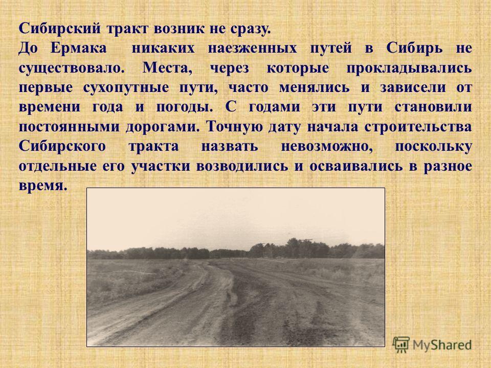 Сибирский тракт возник не сразу. До Ермака никаких наезженных путей в Сибирь не существовало. Места, через которые прокладывались первые сухопутные пути, часто менялись и зависели от времени года и погоды. С годами эти пути становили постоянными доро
