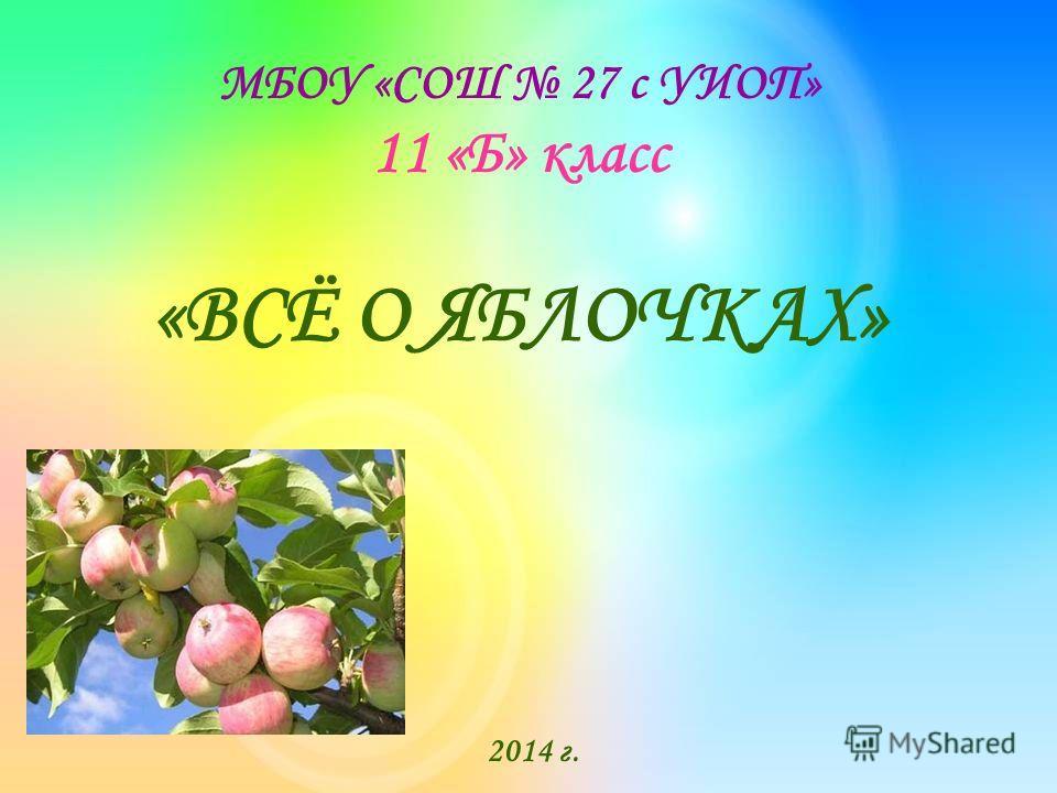МБОУ «СОШ 27 с УИОП» 11 «Б» класс «ВСЁ О ЯБЛОЧКАХ» 2014 г.