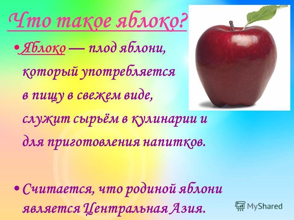 Что такое яблоко? Яблоко плод яблони, который употребляется в пищу в свежем виде, служит сырьём в кулинарии и для приготовления напитков. Считается, что родиной яблони является Центральная Азия.