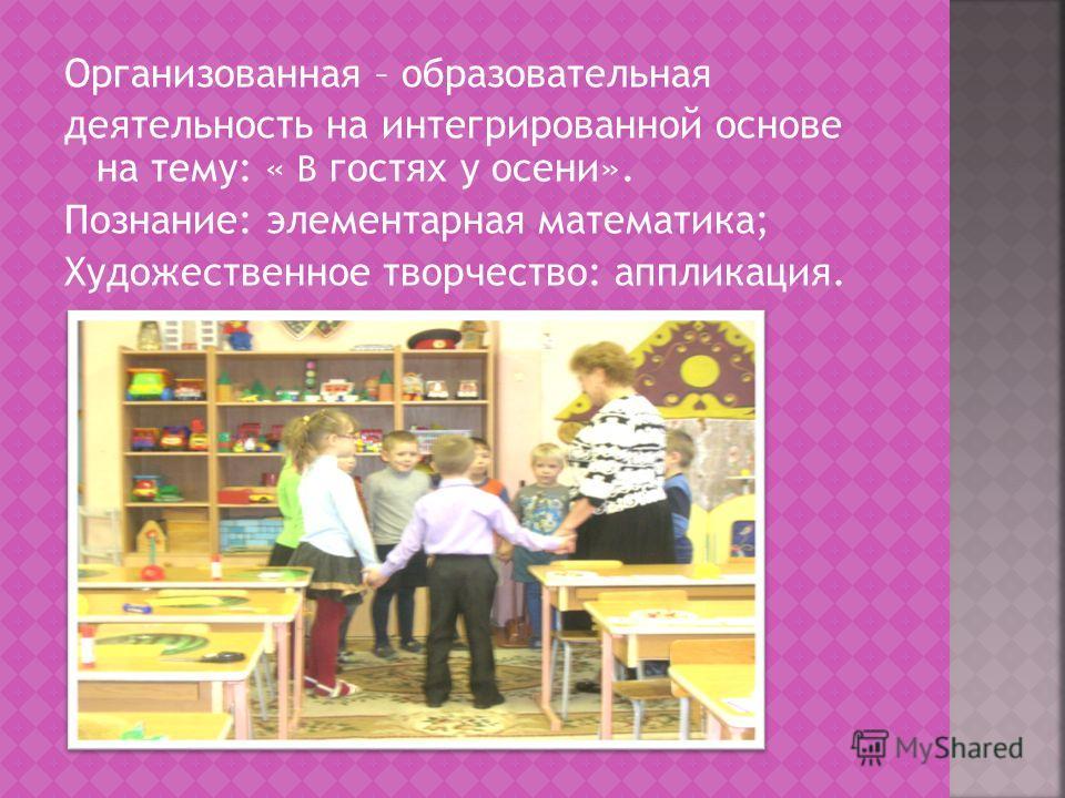 Организованная – образовательная деятельность на интегрированной основе на тему: « В гостях у осени». Познание: элементарная математика; Художественное творчество: аппликация.
