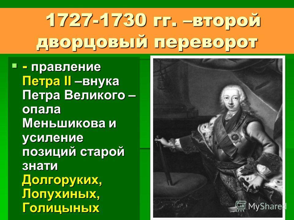 1727-1730 гг. –второй дворцовый переворот 1727-1730 гг. –второй дворцовый переворот - правление Петра II –внука Петра Великого – опала Меньшикова и усиление позиций старой знати Долгоруких, Лопухиных, Голицыных - правление Петра II –внука Петра Велик