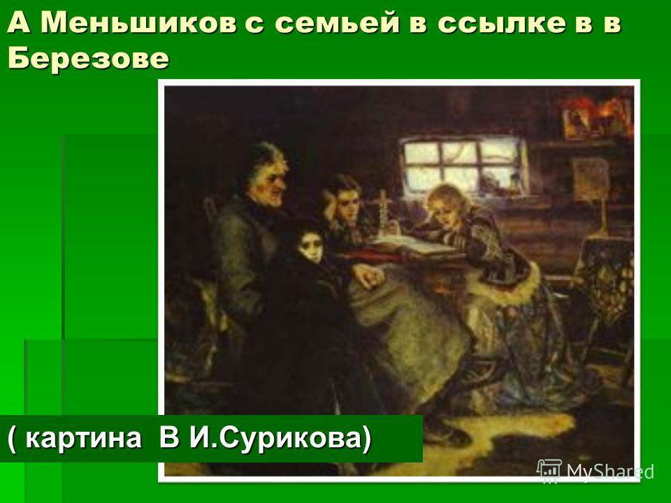 А Меньшиков с семьей в ссылке в в Березове ( картина В И.Сурикова)