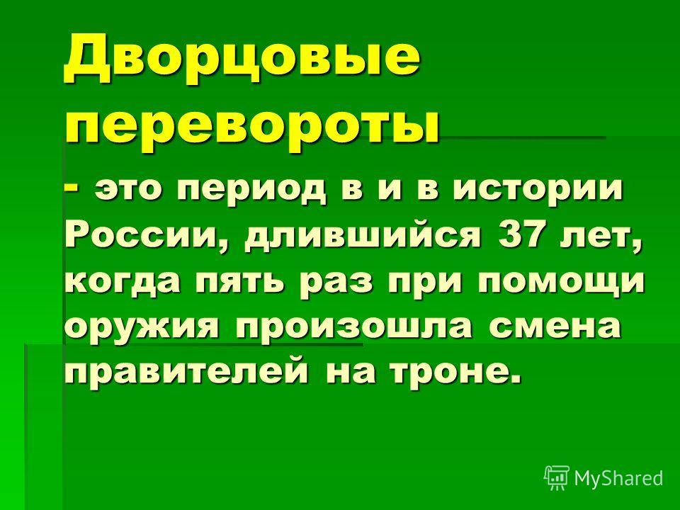 Дворцовые перевороты - это период в и в истории России, длившийся 37 лет, когда пять раз при помощи оружия произошла смена правителей на троне.